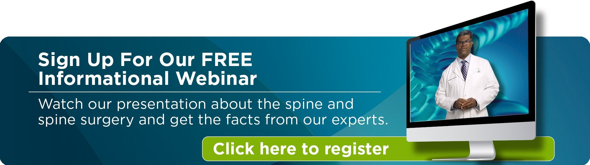 Sign Up for Our Free Informational Webinar - Watch our presentation about the spine and spine surgery and get the facts from our experts - Click here to register